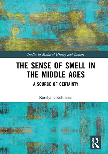 The Sense of Smell in the Middle Ages: A Source of Certainty (Studies in Medieval History and Culture) by Katelynn Robinson