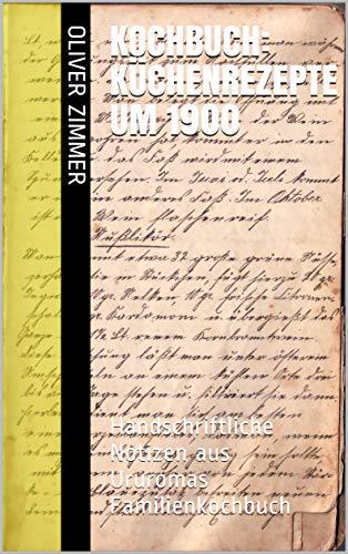 KOCHBUCH: Küchenrezepte um 1900: Handschriftliche Notizen aus Ururomas Familienkochbuch (Transkribierte Handschriften 1)