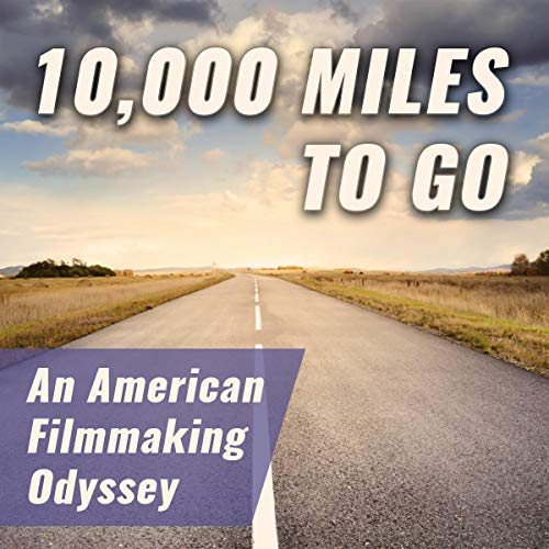 10,000 Miles to Go: An American Filmmaking Odyssey audiobook cover art