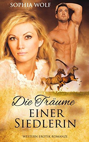EROTISCHER LIEBESROMAN: Die Träume einer Siedlerin (Western Romane, Historische Liebesromane, Cowboy Romane, Romantische Romane)