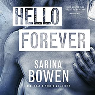 Hello Forever     Hello Goodbye, Book 2              By:                                                                                                                                 Sarina Bowen                               Narrated by:                                                                                                                                 Dake Bliss,                                                                                        Teddy Hamilton                      Length: 6 hrs and 12 mins     422 ratings     Overall 4.5