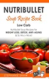Nutribullet Soup Recipe Book: Low Carb Nutribullet Soup Recipes for Weight Loss, Detox, Anti-Aging &...
