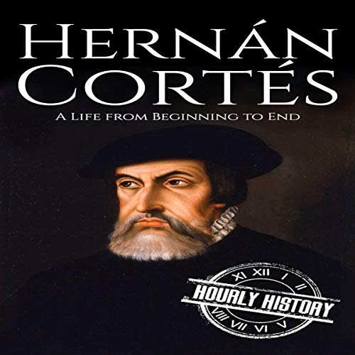 Hernan Cortes: A Life from Beginning to End Audiobook By Hourly History cover art