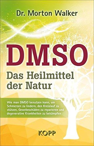 DMSO – Das Heilmittel der Natur: Wie man DMSO benutzen kann, um Schmerzen zu lindern, den Kreislauf zu stützen, Gewebeschäden zu reparieren und degenerative Krankheiten zu bekämpfen