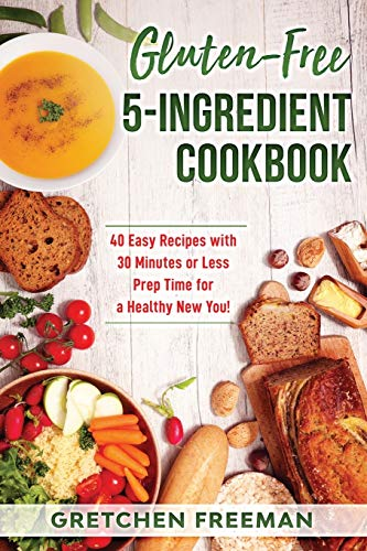 Gluten-Free 5-Ingredient Cookbook: 40 Easy Recipes with 30 Minutes or Less Prep Time for a Healthy New You!
