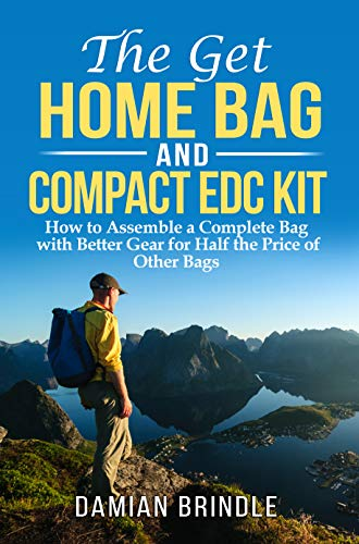 The Get Home Bag and Compact EDC Kit: How to Assemble a Complete Bag with Better Gear for Half the Price of Other Bags