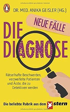 Die Diagnose neue Fälle Rätselhafte Beschwerden verzweifelte Patienten und Ärzte die zu Detektiven werden by Dr. Med. Anika Geisler