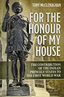 For the Honour of My House: The Contribution of the Indian Princely States to the First World War (War and Military Culture in South Asia, 1757-1947)