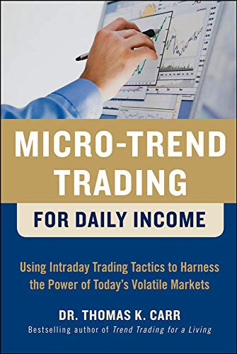 Micro-Trend Trading for Daily Income: Using Intra-Day Trading Tactics to Harness the Power of Today\'s Volatile Markets