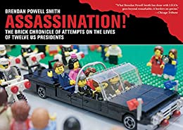 Assassination!: The Brick Chronicle of Attempts on the Lives of Twelve US Presidents by [Brendan Powell Smith]