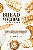 BREAD MACHINE COOKBOOK: Learn How to Bake Delicious And Healthy Machine Recipes For Beginners. Start Baking Your Own Gluten-Free Bread and Enjoy your Homemade Loaves, Buns, Piz (English Edition)