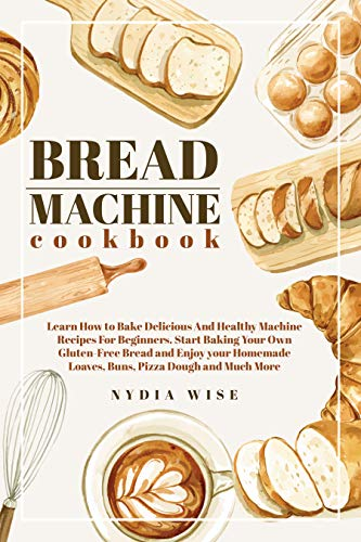 Bread Machine Cookbook: Learn How to Bake Delicious And Healthy Machine Recipes For Beginners. Start Baking Your Own Gluten-Free Bread and Enjoy your Homemade Loaves, Buns, Piz