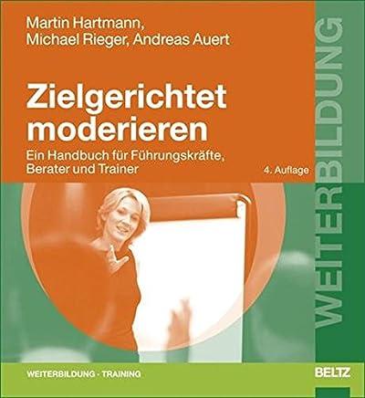 Zielgerichtet moderieren: Ein Handbuch für Führungskräfte, Berater und Trainer