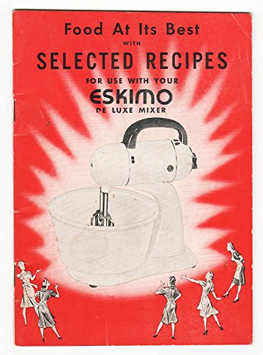 Food At Its Best with Selected Recipes for Use with Your Eskimo De Luxe Mixer Model 570