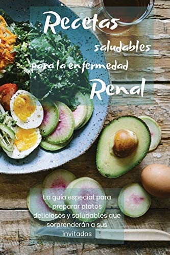 RECETAS SALUDABLES PARA LA ENFERMEDAD RENAL: La guía especial para preparar platos deliciosos y saludables que sorprenderán a sus invitados
