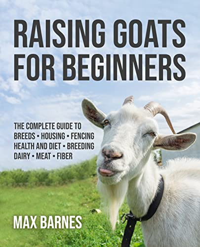 Raising Goats for Beginners: The Complete Guide to Breeds, Housing, Fencing, Health and Diet, Breeding, Dairy, Meat, and Fiber (Raising Goats for Beginners + Goat Record Keeping Log Book Bundle) by [Max Barnes]