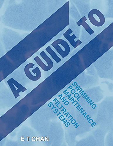 A Guide to Swimming Pool Maintenance and Filtration Systems: An Instructional Know-How on Everything You Need to Know (English Edition)