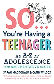 So ... You're Having a Teenager: An A-Z of adolescence from argumentative to zits by [Cathy Wilcox, Sarah Macdonald]