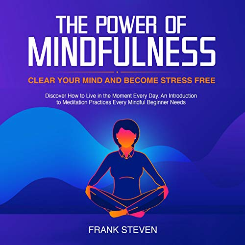 The Power of Mindfulness      Clear Your Mind and Become Stress Free              By:                                                                                                                                 Frank Steven                               Narrated by:                                                                                                                                 Wendy Spencer,                                                                                        Amanda Logan                      Length: 3 hrs and 46 mins     12 ratings     Overall 4.0