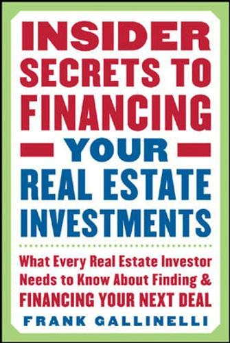 Insider Secrets to Financing Your Real Estate Investments: What Every Real Estate Investor Needs to