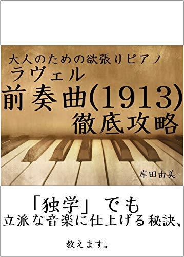 大人のための欲張りピアノ [ラヴェル 前奏曲(1913)] 徹底攻略: たった27小節から搾り取る!