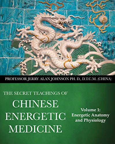 The Secret Teachings of Chinese Energetic Medicine: Volume 1 : Energetic Anatomy and Physiology