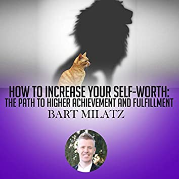 How to Increase Your Self Worth: The Path to Higher Achievement and Fulfillment