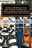 Professor Birdsong's Zany But All True Criminal Law Stories,Volume 4:: Stories From Around the States and Abroad