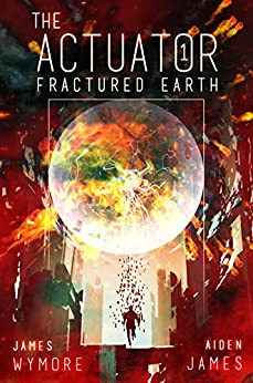 The Actuator: Fractured Earth: A GameLit Adventure by [James Wymore, Aiden James]