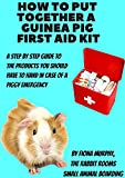 How To Put Together A Guinea Pig First Aid Kit: A step by step guide with Recommended Product Links and Top Tips by the Owner of The Rabbit Rooms Small Animal Boarding (English Edition)