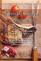 Libro De Cocina Americana: Recetas De Cocina Americana. Recetas Deliciosas Explicadas Paso A Paso Para Hacer Tus Platillos Favoritos En Casa (Spanish Version)