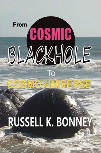 [( From Cosmic Black Hole to Cosmo-Universe * * )] [by: Russell Bonney] [Oct-2010]