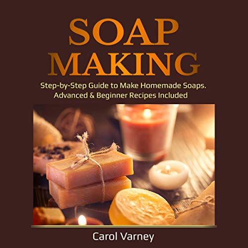 Soap Making: Step-by-Step Guide to Make Homemade Soaps. Advanced & Beginner Recipes Included cover art
