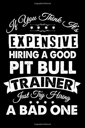 If You Think It's Expensive Hiring A Good Pit bull Trainer: Dog Trainer Journal, Notebook Or Diary For True Dog Lovers, Perfect Gift for Pit bull Lover.