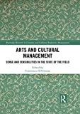 Arts and Cultural Management: Sense and Sensibilities in the State of the Field (Routledge Research in Creative and Cultural Industries Management) - Constance Devereaux
