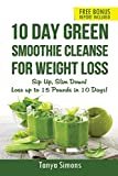 10 Day Green Smoothie Cleanse For Weight Loss: Sip Up , Slim Down!