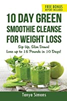 10 Day Green Smoothie Cleanse for Weight Loss: Sip Up , Slim Down! Lose Up to 15 Pounds in 10 Days