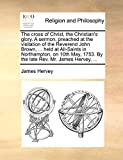 The cross of Christ, the Christian's glory. A sermon, preached at the visitation of the Reverend John Brown, ... held at All-Saints in Northampton, on ... 1753. By the late Rev. Mr. James Hervey, ...