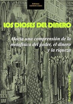 LOS DIOSES DEL DINERO. HACIA UNA COMPRENSIÓN DE LA METAFÍSICA DEL PODER, EL DINERO Y LA RIQUEZA (Spanish Edition) by [Javier Orrego C.]