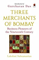 Three Merchants of Bombay: Business Pioneers of the Nineteenth Century by Lakshmi Subramanian Gurcharan Das (Intro.)(2016-01-01)