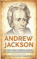 Andrew Jackson: The Truth about Andrew Jackson's Life and Success Principles Revealed