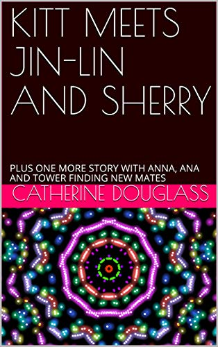 KITT MEETS JIN-LIN AND SHERRY: PLUS ONE MORE STORY WITH ANNA, ANA AND TOWER FINDING NEW MATES (English Edition)