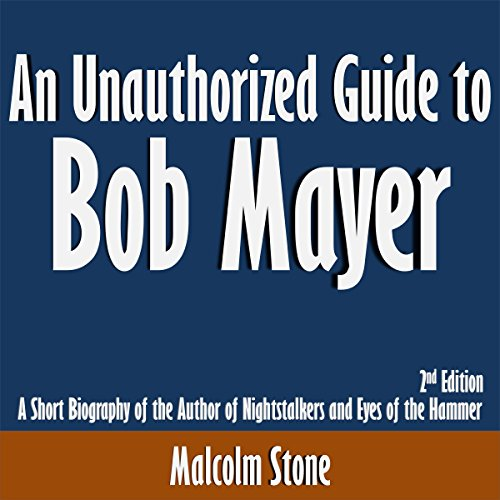 An Unauthorized Guide to Bob Mayer: A Short Biography of the Author of Nightstalkers and Eyes of the Hammer audiobook cover art
