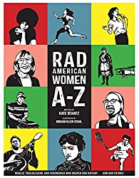 Rad American Women A-Z: Rebels, Trailblazers, and Visionaries who Shaped Our History . . . and Our Future! by Katy Schatz, illustrated by Miriam Klein Stahl