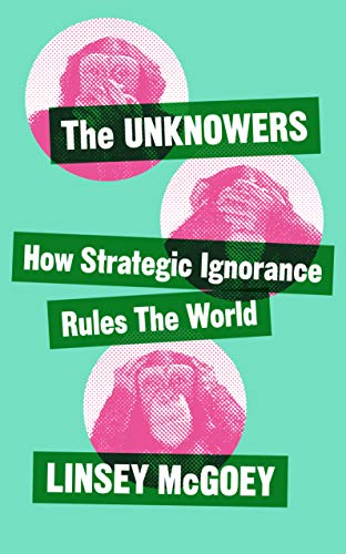 The Unknowers: How Strategic Ignorance Rules the World (Economic Controversies)