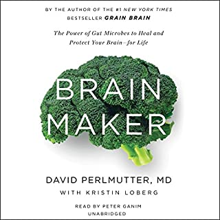 Brain Maker     The Power of Gut Microbes to Heal and Protect Your Brain - for Life              Written by:                                                                                                                                 David Perlmutter,                                                                                        Kristin Loberg                               Narrated by:                                                                                                                                 Peter Ganim                      Length: 9 hrs and 6 mins     40 ratings     Overall 4.5