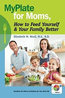 MyPlate for Moms, How to Feed Yourself & Your Family Better: Decoding the Dietary Guidelines for Your Real Life by RD, Elizabeth M Ward MS (2011-08-25)