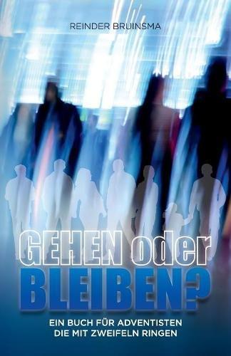 Gehen Oder Bleiben?: Ein Buch Für Adventisten Die Mit Zweifeln Ringen