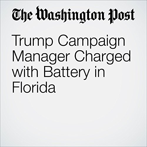 Trump Campaign Manager Charged with Battery in Florida cover art