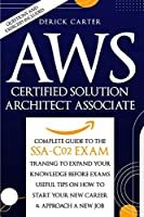Aws Certified Solution Architect Associate: The Complete Guide To The Ssa C02 Exam, Traning To Expand Your Knowledge Before Exams, Useful Tips On How To Start Your New Career and Approach A New Job